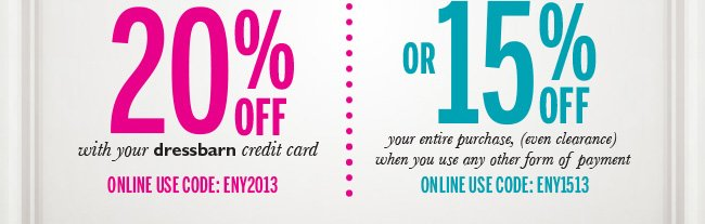 20% off your entire purchase, (even clearance) with your dressbarn credit card. Online use code: ENY2013. OR 15% off your entire purchase, (even clearance) when you use any other form of payment. Online use code: ENY1513