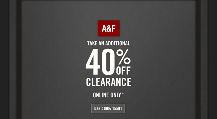A&F     TAKE AN ADDITIONAL     40% OFF     CLEARANCE          ONLINE ONLY*          USE CODE: 15501