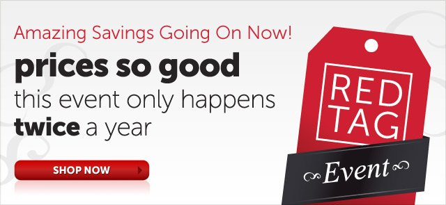 Red Tag Event - Amazing Savings Going On Now! prices so good this event only happens twice a year - Shop Now