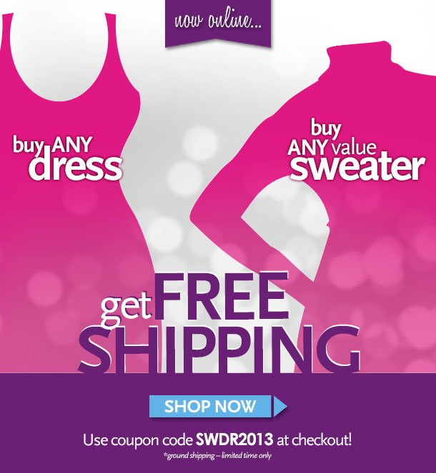 Now online... Buy any dress, Buy any value sweater, Get Free Shipping!  Shop Now - Use coupon code SWDR2013 at checkout! * ground shipping - limited time only