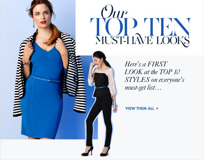 Enjoy FREE SHIPPING When you spend $175 or more*  Our TOP TEN MUST-HAVE LOOKS  Here's a FIRST LOOK at the TOP 10 STYLES on everyon's must-get list...  View Them All