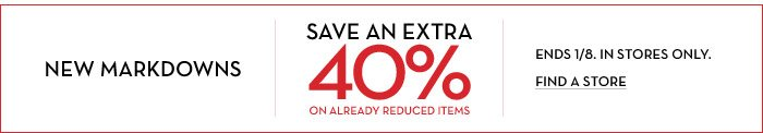NEW MARKDOWNS | SAVE AN EXTRA 40% ON ALREADY REDUCED ITEMS | ENDS 1/8. IN STORES ONLY. FIND A STORE