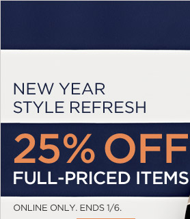 NEW YEAR STYLE REFRESH | 25% OFF FULL-PRICED ITEMS | ONLINE ONLY. ENDS 1/6.