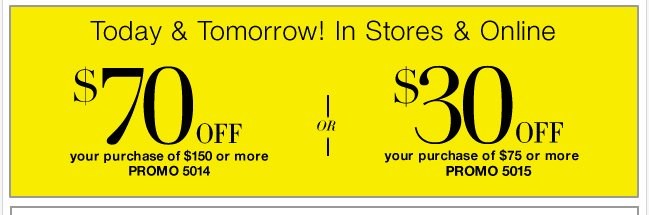 $70 off purchases of $150 or more or $30 off purchases of $75 or more!