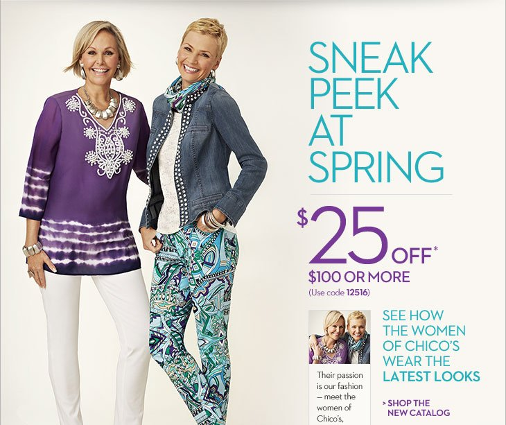 Sneak Peek at SPRING  See how the women of Chico's wear the latest looks... Their passion is our fashion.  Meet the women of Chico's, this month at  Chicos.com.  $25 OFF* $100 or More (use code 12516)  SHOP THE NEW CATALOG