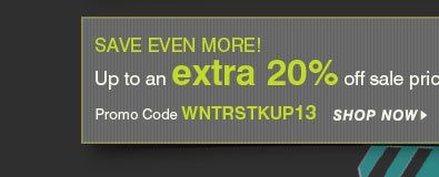 SAVE EVEN MORE! Up to an extra 20% off sale price merchandise* Promo Code WNTRSTKUP13 - Shop Now