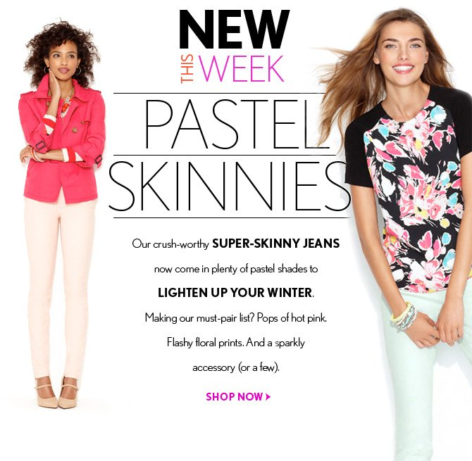 NEW THIS WEEK  PASTEL  SKINNIES  Our crush-worthy SUPER-SKINNY JEANS now come in plenty of pastel shades to LIGHTEN UP YOUR WINTER.  Making our must-pair list? Pops of hot pink. Flashy floral prints. And a sparkly accessory (or a few).  SHOP NOW