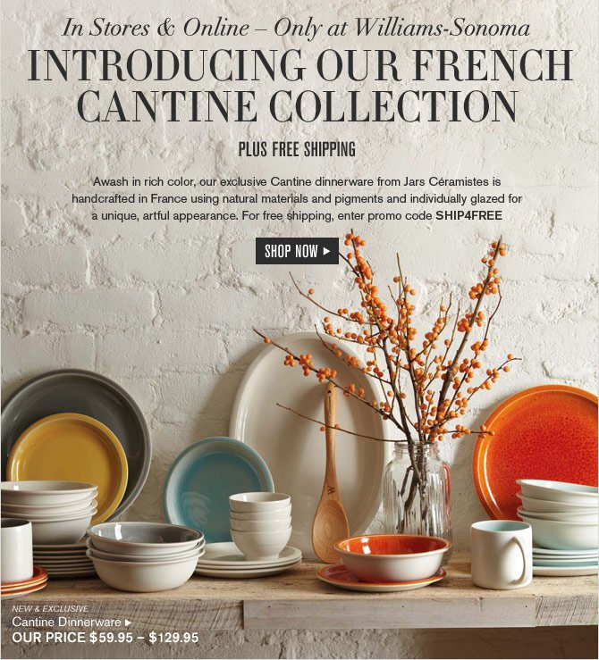 In Stores & Online – Only at Williams-Sonoma - INTRODUCING OUR FRENCH CANTINE COLLECTION - plus free shipping -- Awash in rich color, our exclusive Cantine dinnerware from Jars Céramistes is handcrafted in France using natural materials and pigments and individually glazed for a unique, artful appearance. For free shipping, enter promo code SHIP4FREE - SHOP NOW