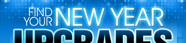 FIND YOUR NEW YEAR UPGRADES HERE!