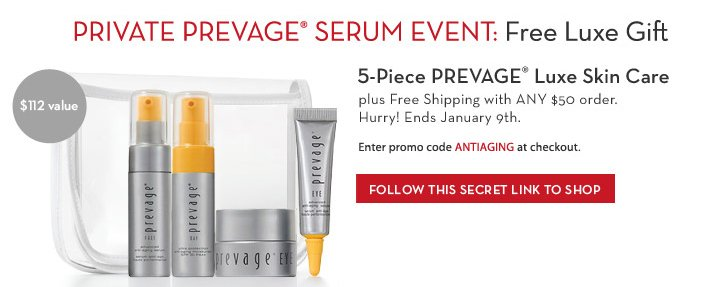PRIVATE PREVAGE® SERUM EVENT: Free Luxe Gift. 5-Piece PREVAGE® Luxe Skin Care plus Free Shipping with ANY $50 order. $112 value. Hurry! Ends January 9th. Enter promo code ANTIAGING at checkout. FOLLOW THIS SECRET LINK TO SHOP.