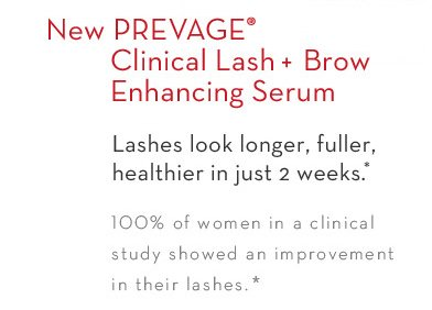 New PREVAGE® Clinical Lash + Brow Enhancing Serum. Lashes look longer, fuller, healthier in just 2 weeks.* 100% of women in a clinical study showed an improvement in their lashes.*