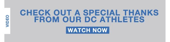 Check out a special thanks from our DC Athletes. Watch Now