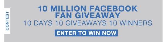 10 Million Facebook Fan Giveaway. 10 Days 10 Giveaways 10 Winners. Enter to Win Now.