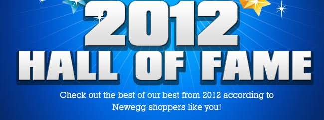 2012 HALL OF FAME Check out the best of our best from 2012 according to Newegg shoppers like you!