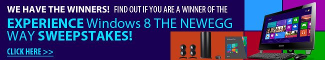Sweepstakes - WE HAVE THE WINNERS! FIND OUT IF YOU ARE A WINNER OF THE EXPERIENCE Windows 8 THE NEWEGG WAY SWEEPSTAKES!