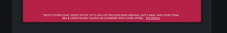*SELECT STORES ONLY. SELECT STYLES. UP TO 60% OFF  EXCLUDES NEW ARRIVALS, GIFT CARDS, AND OTHER ITEMS. BRA & UNDIE PROMO CANNOT BE COMBINED WITH OTHER OFFERS. SEE DETAILS