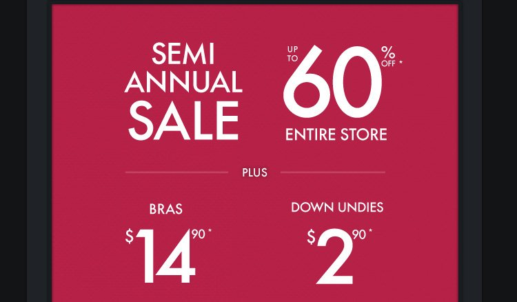 SEMI ANNUAL SALE UP TO 60% OFF* ENTIRE STORE PLUS $14.90 DOWN UNDIES $2.90