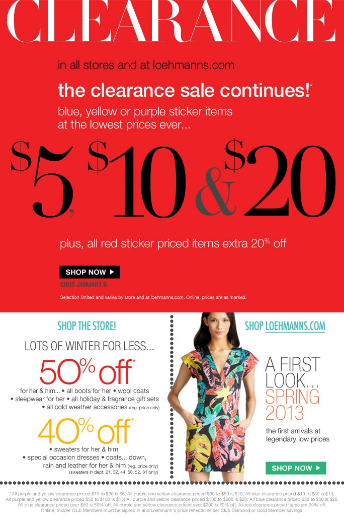 limited time free shipping  on all orders over $75*  Clearance  in all stores and at loehmanns.com  the clearance sale continues!* blue, yellow or purple sticker items at the lowest prices ever... $5, $10 & $20 plus, all red sticker priced items extra 20% off  SHOP NOW ENDS JANUARY 6 Selection limited and varies by store and at loehmanns.com. Online, prices are as marked.  shop the store! lots of winter for less… 5O% off* for her & him... • all boots for her • wool coats  • sleepwear for her • all holiday & fragrance gift sets  • all cold weather accessories (reg. price only)  40% off* • sweaters for her & him  • special occasion dresses • coats... down, rain and leather for her & him (reg. price only) (sweaters in dept. 21, 32, 44, 50, 52, 61 only)  shop loehmanns.com a first look... spring 2O13 the first arrivals at  legendary low prices  SHOP NOW  *All purple and yellow clearance priced $10 to $30 is $5; All purple and yellow clearance priced $30 to $50 is $10; All blue clearance priced $10 to $30 is $10; All purple and yellow clearance priced $50 to $100 is $15; All purple and yellow clearance priced $100 to $200 is $20; All blue clearance priced $30 to $50 is $20. All blue clearance priced over $50 is 50% off; All purple and yellow clearance priced over $200 is 70% off; All red clearance priced items are 20% off. Online, Insider Club Members must be signed in and Loehmann's price reflects Insider Club Diamond or Gold Member savings.  * CLEARANCE & Storewide savings OFFERS ARE VALID NOW THRU 1/6/13 UNTIL THE CLOSE OF REGULAR BUSINESS HOURS IN STORE OR THRU 1/7/13 UNTIL 2:59AM EST ONLINE. free shipping offer valid thru 1/7/13 until 2:59am est online only.  Free shipping offer applies on orders of $75 or more, prior to sales tax and after any applicable discounts, only for standard shipping to one single address in the Continental US per order.   For online, no promo code needed for clearance offers and 50% off & 40% off  select categories. Loehmann's price reflects discounts.  50% off & 40% off regular price select categories includes only the following departments;  Wool coats in depts. 21, 52, 63, 69, & 95 only; Sweaters for her and him in depts. 21, 32, 44, 50, 52, and 61 only. For in store, discounts will be taken at register. Offers not valid on previous purchases and excludes fragrances, hair care products, the purchase of Gift Cards and Insider Club Membership fee. Cannot be used in conjunction with  employee discount, any other coupon or promotion.   Discount may not be applied towards taxes, shipping & handling. Quantities are limited, exclusions may apply and selection will vary by store and at loehmanns.com. Featured items are subject to availability. Please see sales associate or loehmanns.com for details. Void in states where prohibited by law, no cash value except where prohibited, then the cash value is 1/100. Returns and exchanges are subject to Returns/Exchange Policy Guidelines. 2013  †Standard text message & data charges apply. Text STOP to opt out or HELP for help. For the terms and conditions of the Loehmann's text message program, please visit http://pgminf.com/loehmanns.html or call 1-877-471-4885 for more information.