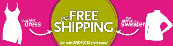 Buy any dress, Buy any value sweater, Get Free Shipping!  Shop Now - Use coupon code SWDR2013 at checkout! * ground shipping - limited time only