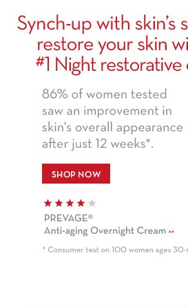 Synch-up with skin's sleep cycle to restore your skin with our #1 Night restorative cream. 86% of women tested saw an improvement in skin's overall appearance after just 12  weeks*. SHOP NOW. PREVAGE® Anti-aging Overnight Cream. *Consumer test on 100 women ages 30-60.