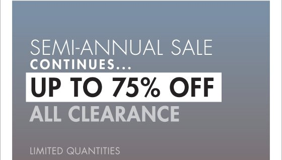 SEMI-ANNUAL SALE CONTINUES... UP TO 75% OFF ALL CLEARANCE LIMITED QUANTITIES