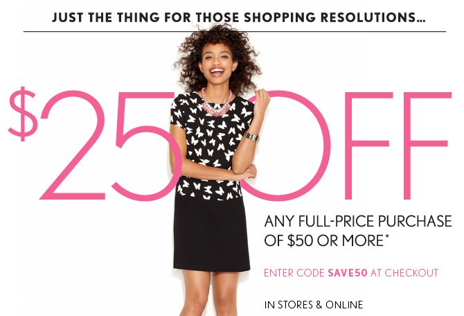 JUST THE THING  FOR THOSE SHOPPING RESOLUTIONS...  $25 OFF ANY FULL–PRICE PURCHASE OF $50 OR MORE*  ENTER CODE SAVE50 AT CHECKOUT IN STORES & ONLINE