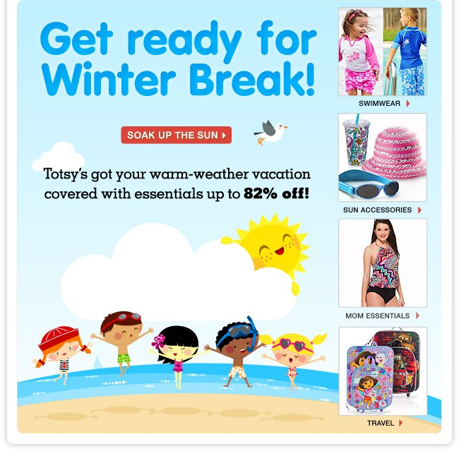 Get ready for Winter Break - Totsy's got your warm-weather vacation covered with essentials up to 82% off!