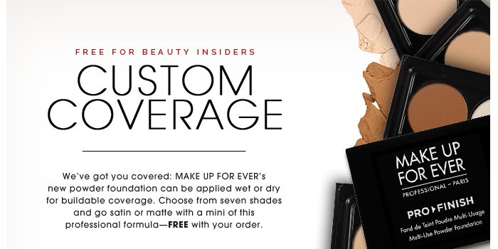 Free for Beauty Insiders. Custom Coverage. We've got you covered: Go satin or matte with a mini of MAKE UP FOR EVER's new foundation powder. Available in 25 hues, this professional formula can be applied wet or dry for buildable coverage. Choose from seven shades - FREE with your online order.