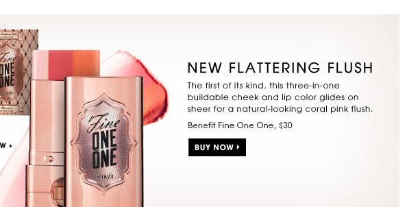 New Flattering Flush. The first of its kind, this 3-in-1 buildable cheek and lip color glides on sheer for a natural-looking coral pink flush. Benefit Fine One One, $30. Try it free** Select it now. Buy Now.