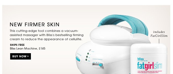 New Firmer Skin. This cutting-edge tool combines a vacuum-assisted massager with Bliss's bestselling firming cream to visibly reduce the appearance of cellulite. Includes FatGirlSlim. New. Ships for free. Bliss Lean Machine, $145. Buy Now.