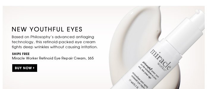 New Youthful Eyes. Based on Philosophy's advanced antiaging technology, this retinoid-packed eye cream fights deep wrinkles without causing irritation. Ships for free. Miracle Worker Retinoid Eye Repair Cream, $65. Buy Now.