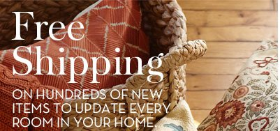 Free Shipping ON HUNDREDS OF NEW ITEMS TO UPDATE EVERY ROOM IN YOUR HOME.