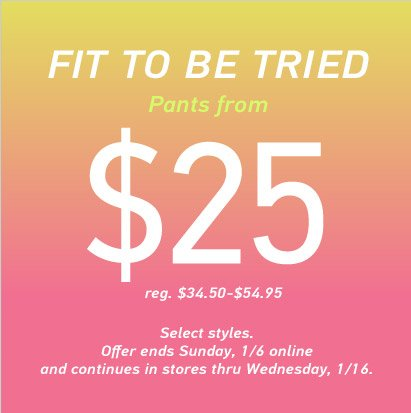 FIT TO BE TRIED Pants from $25 | Offer ends Sunday, 1/6 online and continues in stores thru Wednesday, 1/16.