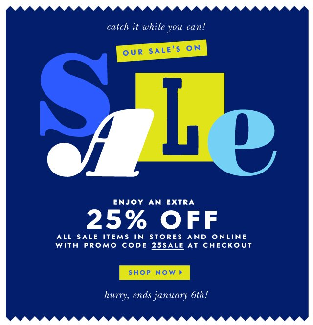 catch it while you can! our sale's on sale. enjoy an extra 25% off all sale items in stores and online. use promocode 25sale at checkout. shop now.