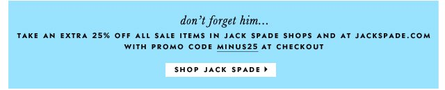 don't forget him... take an extra 25% off all sale items in jack spade shops and at jackspade.com with promo code minus25 at checkout. shop jack spade.