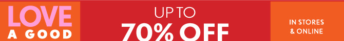 LOVE A GOOD SALE  UP TO 70% OFF  ORIGINAL PRICES**  IN STORES & ONLINE