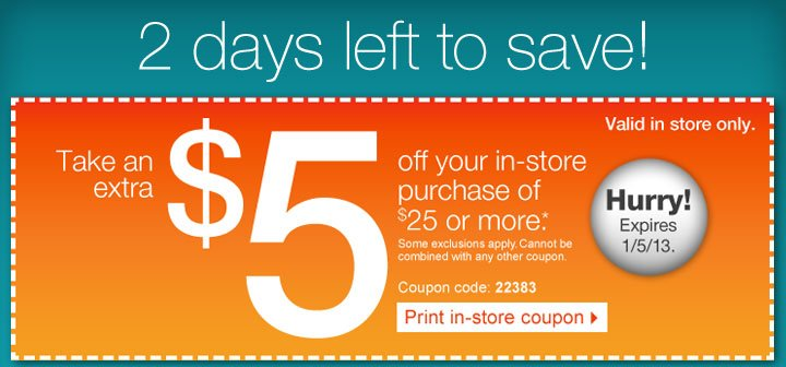 2 days left to save! Take an  extra $5 off your in-store purchase of $25 or more (*). Some exclusions  apply. Cannot be combined with any other coupon. Coupon code: 22383.  Print in-store coupon. Hurry! Expires 1/5/13. Valid in store  only.