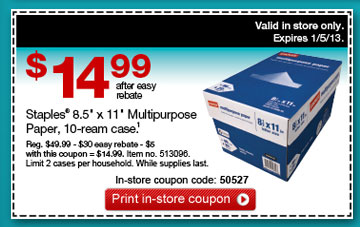 "$14.99  after easy rebate. Staples® 8.5"" x 11"" Multipurpose Paper,  10-ream case (1). Reg. $49.99 - $30 easy rebate - $5 with this coupon =  $14.99. Item no. 513096. Limit 2 cases per household. While supplies  last. In-store coupon code: 50527. Print in-store coupon. Valid in store  only. Expires 1/5/13."