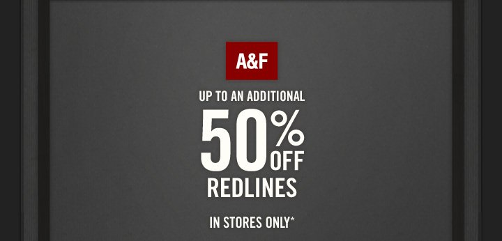 A&F          UP TO AN ADDITIONAL 50% OFF REDLINES          IN STORES ONLY*