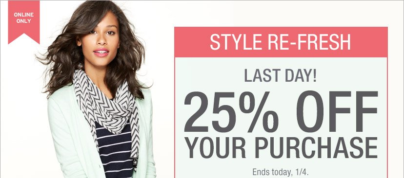 ONLINE ONLY | STYLE RE-FRESH | LAST DAY! 25% OFF YOUR PURCHASE | Ends today, 1/4.