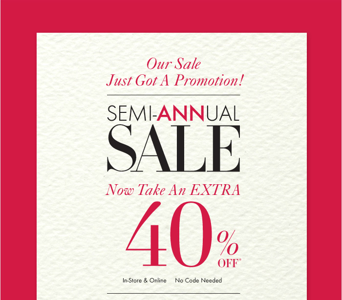 Our Sale  Just Got A Promotion!  SEMI–ANNUAL  SALE  Now Take An EXTRA 40% Off*  In–Store & Online No Code Needed