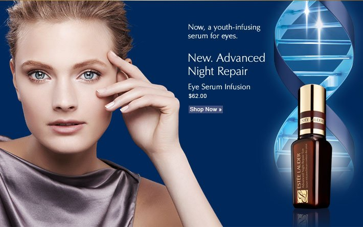 Now, a youth-infusing serum for eyes. New. Advanced  Night Repair Eye Serum Infusion $62.00 Shop Now »