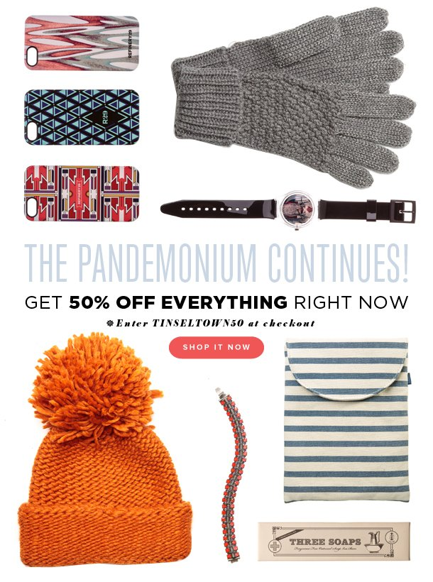 The Pandemonium Continues! Get 50% OFF EVERYTHING. Enter TINSELTOWN50 at checkout