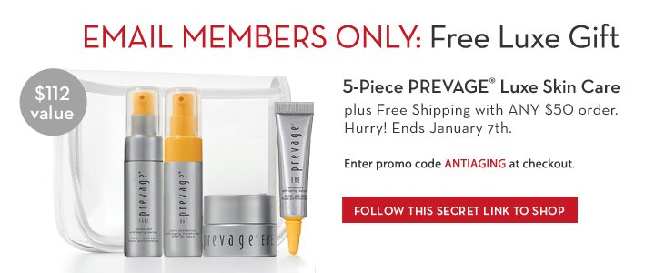 EMAIL MEMBERS ONLY: Free Luxe Gift. 5-Piece PREVAGE® Luxe Skin Care plus Free Shipping with ANY $50 order. $112 value. Hurry! Ends January 7th. Enter promo code ANTIAGING at checkout. FOLLOW THIS SECRET LINK TO SHOP.