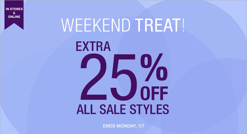 IN STORES AND ONLINE | WEEKEND TREAT! | EXTRA 25% OFF ALL SALE STYLES | ENDS SUNDAY, 1/7.