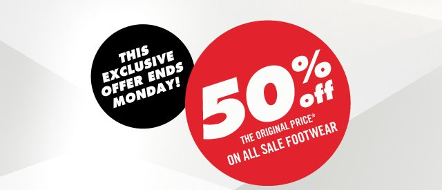 THIS EXCLUSIVE OFFER ENDS MONDAY!  50% OFF THE ORIGINAL PRICE ON ALL SALE FOOTWEAR