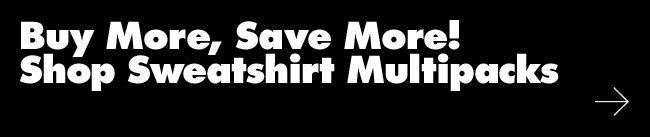 Buy More, Save More! Shop Sweatshirt Multipacks