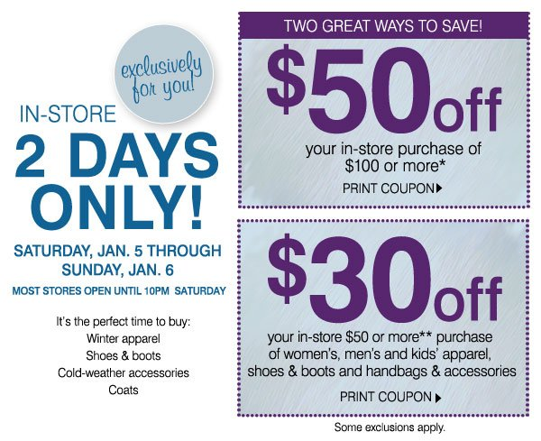 Exclusively for you! in-store, 2 days only! SATURDAY, Jan. 5 through Sunday, Jan. 6. MOST STORES OPEN UNTIL 10PM  Saturday.          It's the perfect time to buy:-Winter apparel -Shoes & boots -Cold-weather accessories -Coats. Two great ways to save!          $50 off your in-store purchase of $100 or more*          PRINT COUPON. $30 off your in-store $50 or more** purchase of women's, men's and kids' apparel, shoes & boots and handbags & accessories PRINT COUPON.          Some exclusions apply.