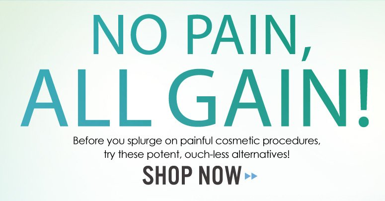 No Pain, All Gain! Before you splurge on painful cosmetic procedures, try these potent, ouch-less alternatives!  Shop Now>>
