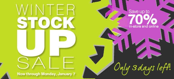 Save up to 70% in-store and online Winter Stock Up Sale Now through Monday, January 7 - Only 3 days left!